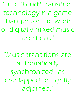 """True Blend® transition technology is a game changer for the world of digitally-mixed music selections."" ""Music transitions are automatically synchronized—as overlapped or tightly adjoined."""